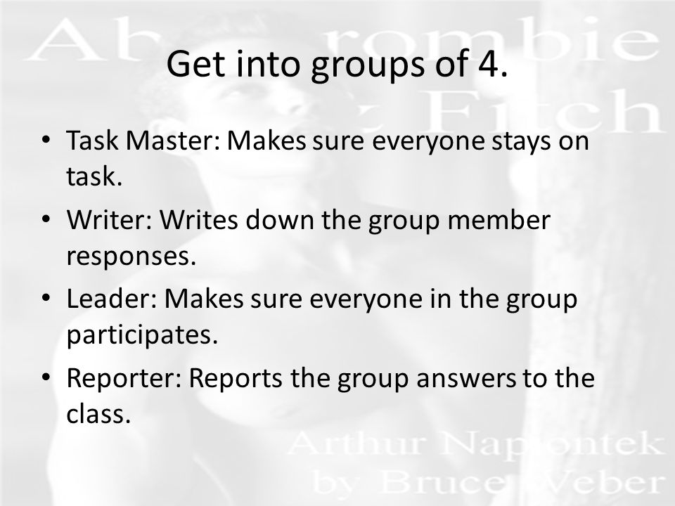 Get into groups of 4.Task Master: Makes sure everyone stays on task.