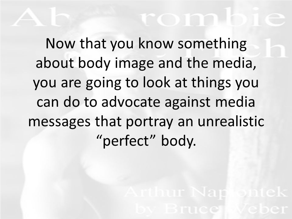 Now that you know something about body image and the media, you are going to look at things you can do to advocate against media messages that portray an unrealistic perfect body.