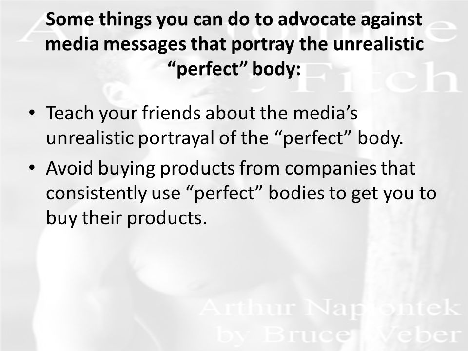 Some things you can do to advocate against media messages that portray the unrealistic perfect body: Teach your friends about the media's unrealistic portrayal of the perfect body.