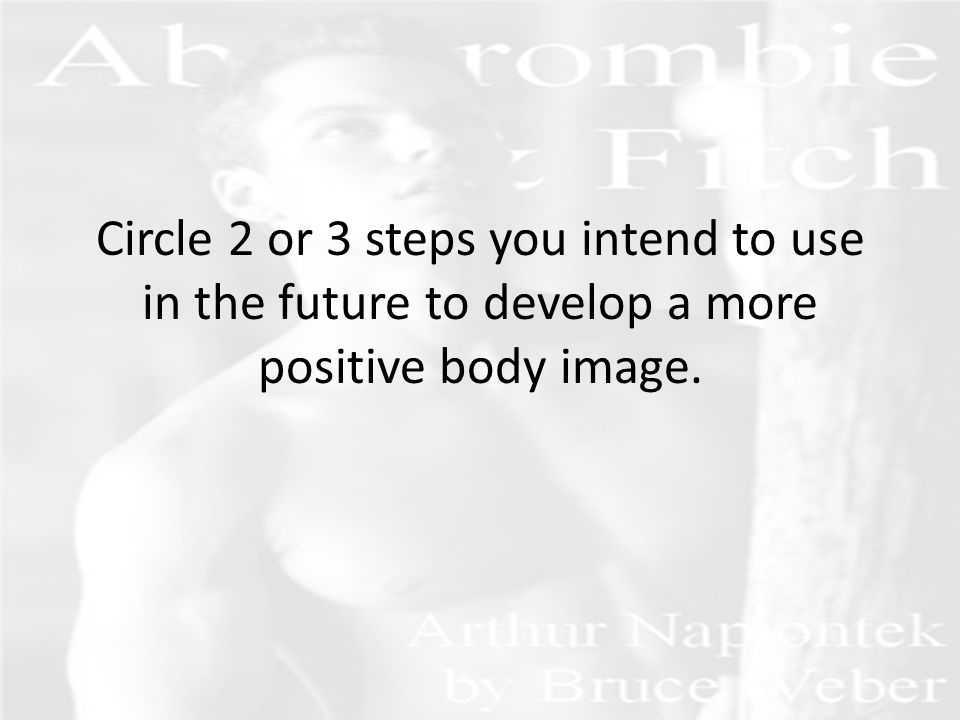 Circle 2 or 3 steps you intend to use in the future to develop a more positive body image.