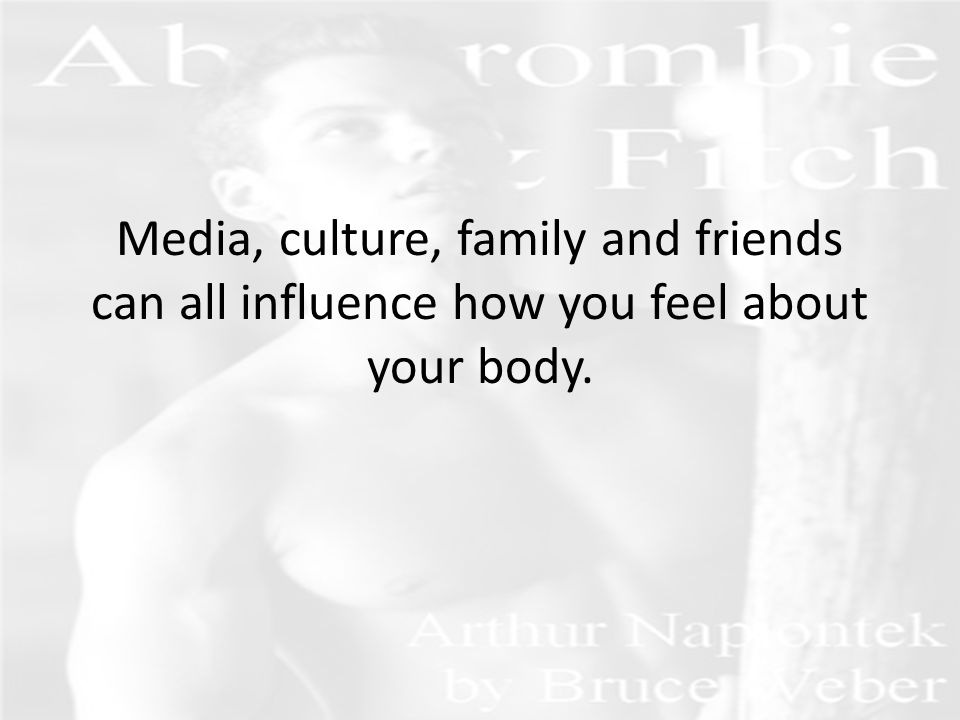 Media, culture, family and friends can all influence how you feel about your body.