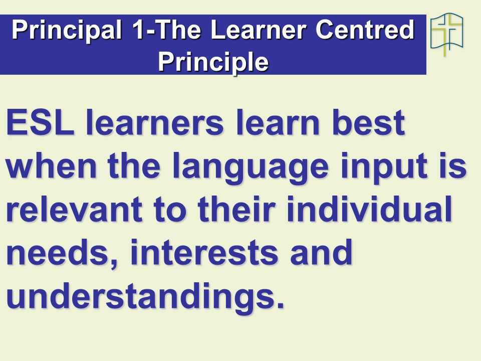 Principal 1-The Learner Centred Principle ESL learners learn best when the language input is relevant to their individual needs, interests and understandings.