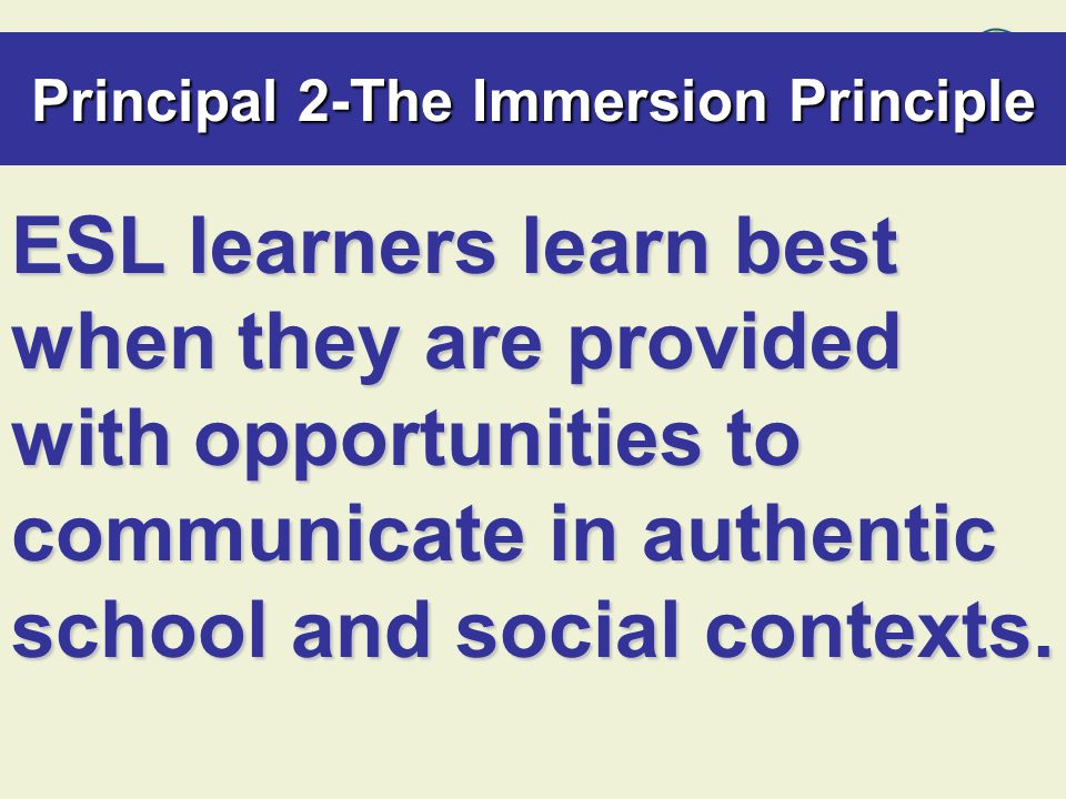 Principal 2-The Immersion Principle ESL learners learn best when they are provided with opportunities to communicate in authentic school and social contexts.