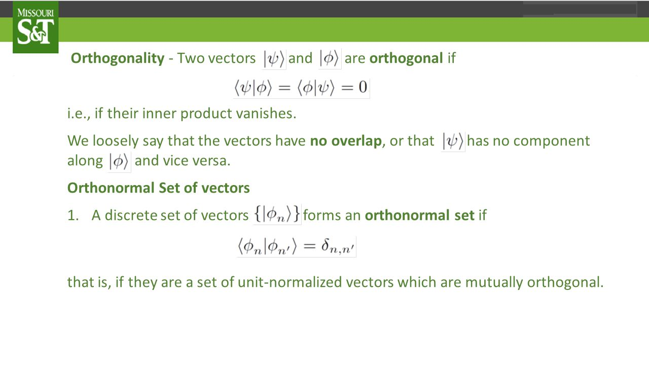 Orthogonality - Two vectors and |φ 〉 are orthogonal if 〈 ψ|φ 〉 = 〈 φ|ψ 〉 =0 i.e., if their inner product vanishes.