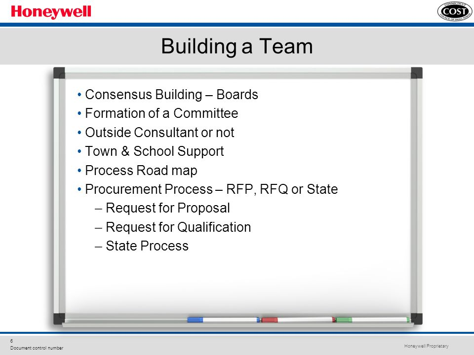 Honeywell Proprietary 6 Document control number Building a Team Consensus Building – Boards Formation of a Committee Outside Consultant or not Town & School Support Process Road map Procurement Process – RFP, RFQ or State – Request for Proposal – Request for Qualification – State Process