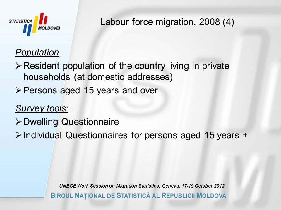 Labour force migration, 2008 (4) Population  Resident population of the country living in private households (at domestic addresses)  Persons aged 15 years and over Survey tools:  Dwelling Questionnaire  Individual Questionnaires for persons aged 15 years + UNECE Work Session on Migration Statistics, Geneva, October 2012