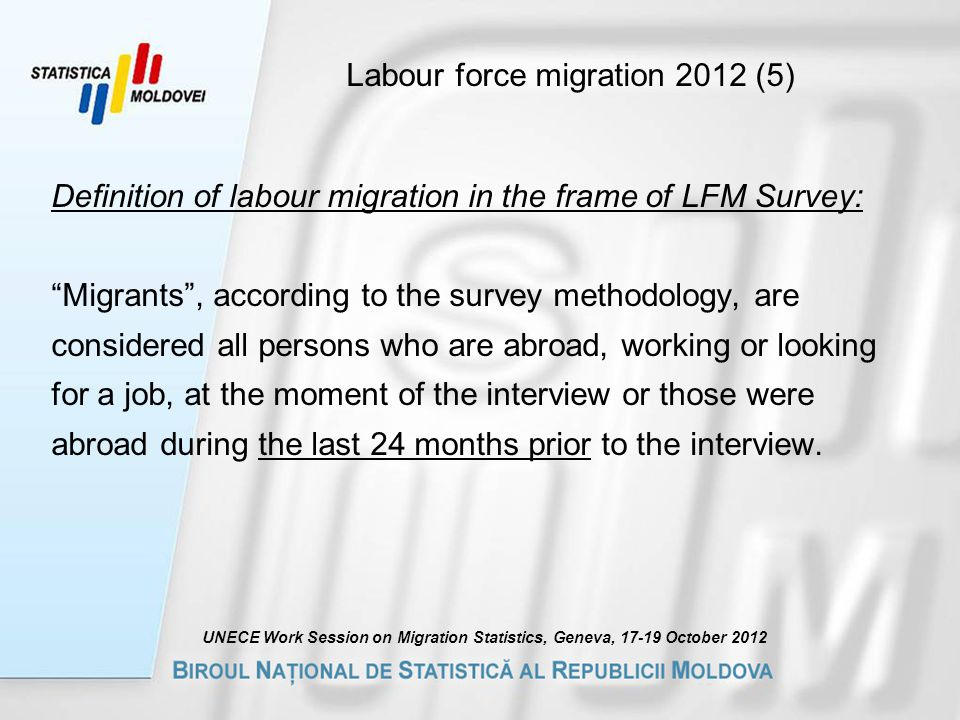 Labour force migration 2012 (5) Definition of labour migration in the frame of LFM Survey: Migrants , according to the survey methodology, are considered all persons who are abroad, working or looking for a job, at the moment of the interview or those were abroad during the last 24 months prior to the interview.