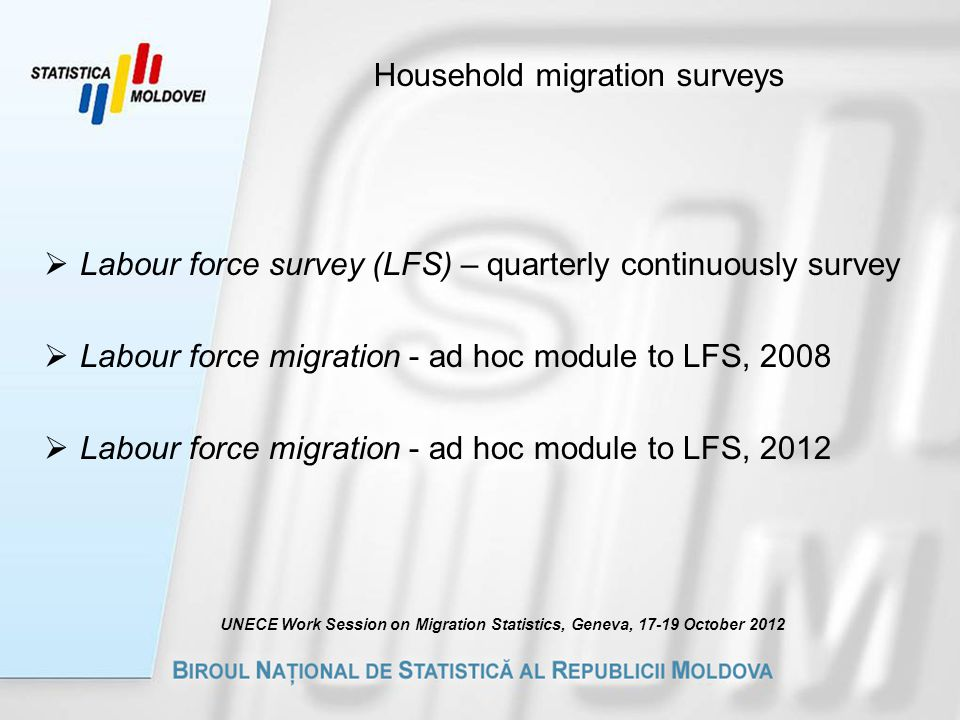 Household migration surveys  Labour force survey (LFS) – quarterly continuously survey  Labour force migration - ad hoc module to LFS, 2008  Labour force migration - ad hoc module to LFS, 2012 UNECE Work Session on Migration Statistics, Geneva, October 2012