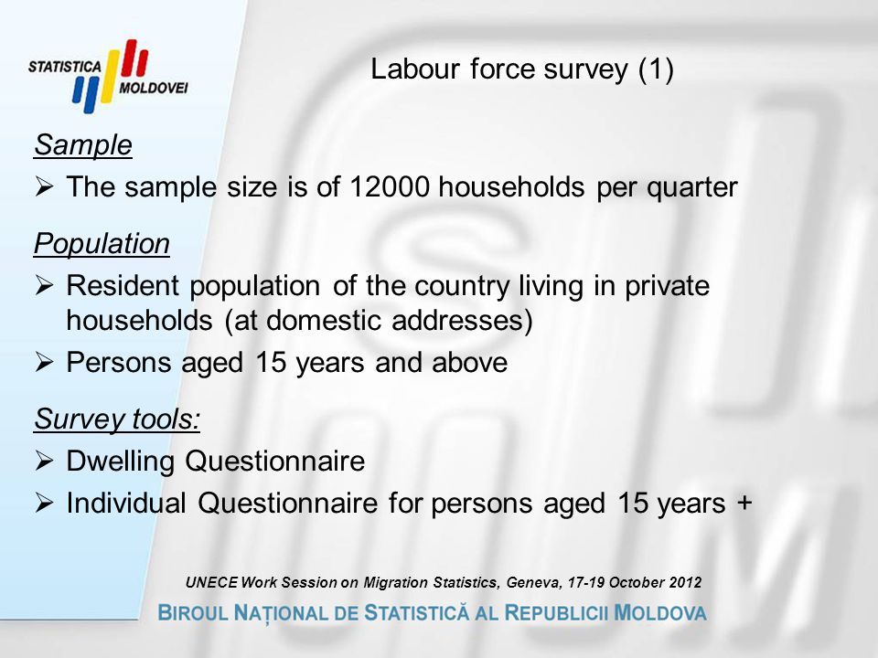 Labour force survey (1) Sample  The sample size is of households per quarter Population  Resident population of the country living in private households (at domestic addresses)  Persons aged 15 years and above Survey tools:  Dwelling Questionnaire  Individual Questionnaire for persons aged 15 years + UNECE Work Session on Migration Statistics, Geneva, October 2012