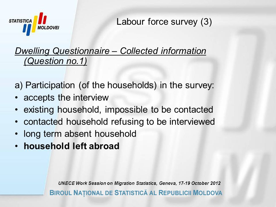 Labour force survey (3) Dwelling Questionnaire – Collected information (Question no.1) a) Participation (of the households) in the survey: accepts the interview existing household, impossible to be contacted contacted household refusing to be interviewed long term absent household household left abroad UNECE Work Session on Migration Statistics, Geneva, October 2012