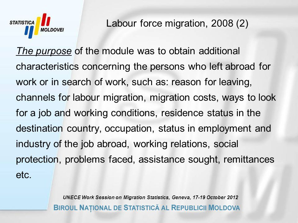Labour force migration, 2008 (2) The purpose of the module was to obtain additional characteristics concerning the persons who left abroad for work or in search of work, such as: reason for leaving, channels for labour migration, migration costs, ways to look for a job and working conditions, residence status in the destination country, occupation, status in employment and industry of the job abroad, working relations, social protection, problems faced, assistance sought, remittances etc.