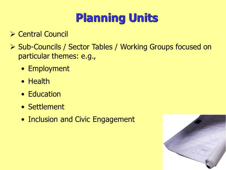 Planning Units  Central Council  Sub-Councils / Sector Tables / Working Groups focused on particular themes: e.g., Employment Health Education Settlement Inclusion and Civic Engagement