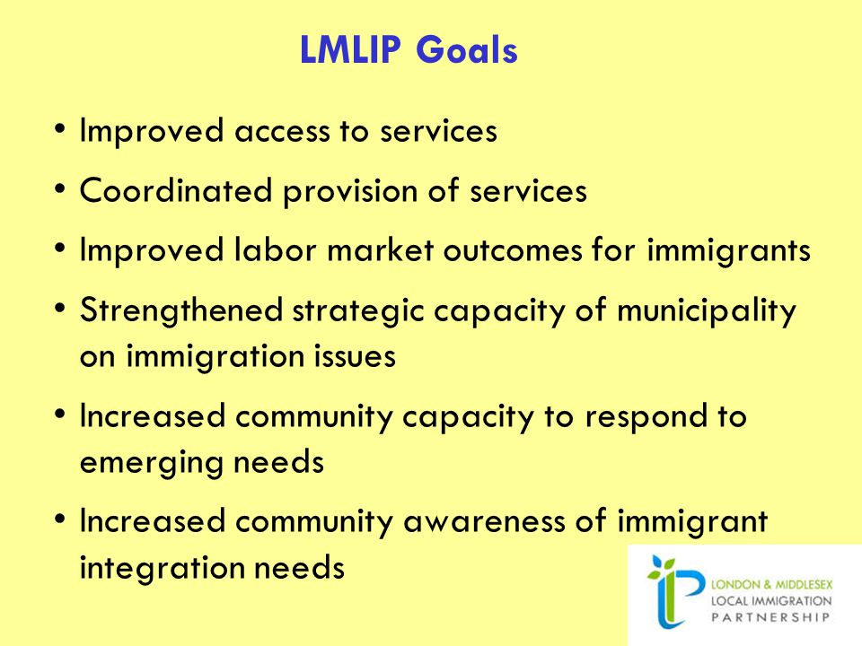 LMLIP Goals Improved access to services Coordinated provision of services Improved labor market outcomes for immigrants Strengthened strategic capacity of municipality on immigration issues Increased community capacity to respond to emerging needs Increased community awareness of immigrant integration needs