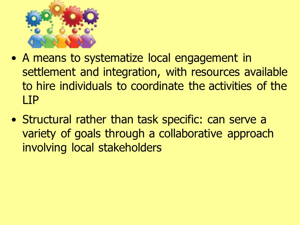 A means to systematize local engagement in settlement and integration, with resources available to hire individuals to coordinate the activities of the LIP Structural rather than task specific: can serve a variety of goals through a collaborative approach involving local stakeholders
