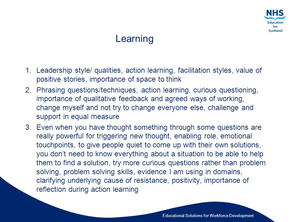Educational Solutions for Workforce Development Learning 1.Leadership style/ qualities, action learning, facilitation styles, value of positive stories, importance of space to think 2.Phrasing questions/techniques, action learning, curious questioning, importance of qualitative feedback and agreed ways of working, change myself and not try to change everyone else, challenge and support in equal measure 3.Even when you have thought something through some questions are really powerful for triggering new thought, enabling role, emotional touchpoints, to give people quiet to come up with their own solutions, you don't need to know everything about a situation to be able to help them to find a solution, try more curious questions rather than problem solving, problem solving skills, evidence I am using in domains, clarifying underlying cause of resistance, positivity, importance of reflection during action learning