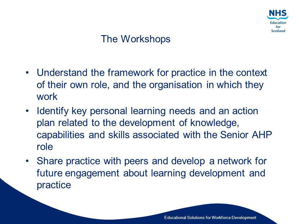 Educational Solutions for Workforce Development The Workshops Understand the framework for practice in the context of their own role, and the organisation in which they work Identify key personal learning needs and an action plan related to the development of knowledge, capabilities and skills associated with the Senior AHP role Share practice with peers and develop a network for future engagement about learning development and practice