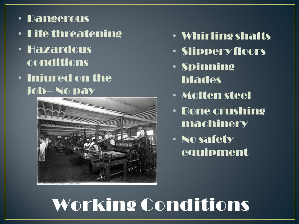 Dangerous Life threatening Hazardous conditions Injured on the job= No pay Whirling shafts Slippery floors Spinning blades Molten steel Bone crushing machinery No safety equipment