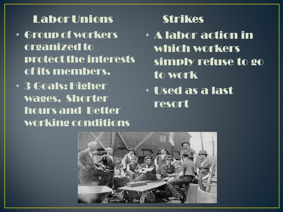 Labor Unions Group of workers organized to protect the interests of its members.