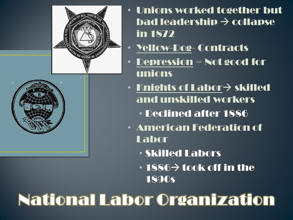 Unions worked together but bad leadership  collapse in 1872 Yellow-Dog- Contracts Depression = Not good for unions Knights of Labor  skilled and unskilled workers Declined after 1886 American Federation of Labor Skilled Labors 1886  took off in the 1890s
