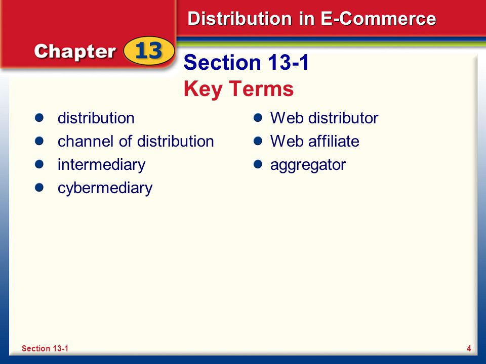 Distribution in E-Commerce Section 13-1 Key Terms distribution channel of distribution intermediary cybermediary Web distributor Web affiliate aggregator 4Section 13-1
