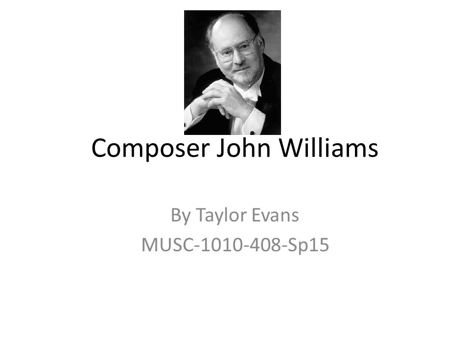 Composer John Williams By Taylor Evans MUSC Sp15