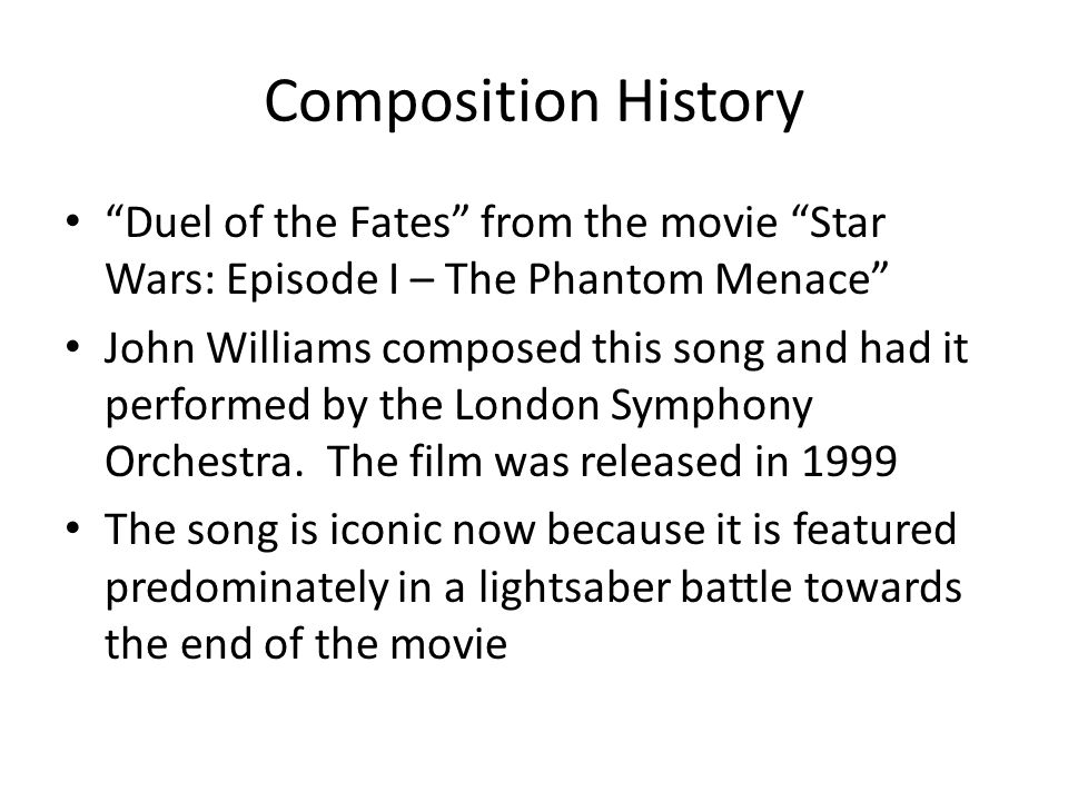 Composition History Duel of the Fates from the movie Star Wars: Episode I – The Phantom Menace John Williams composed this song and had it performed by the London Symphony Orchestra.