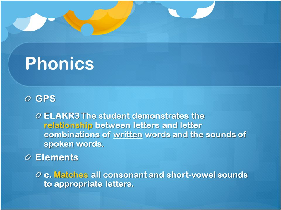 Phonics GPS ELAKR3 The student demonstrates the relationship between letters and letter combinations of written words and the sounds of spoken words.