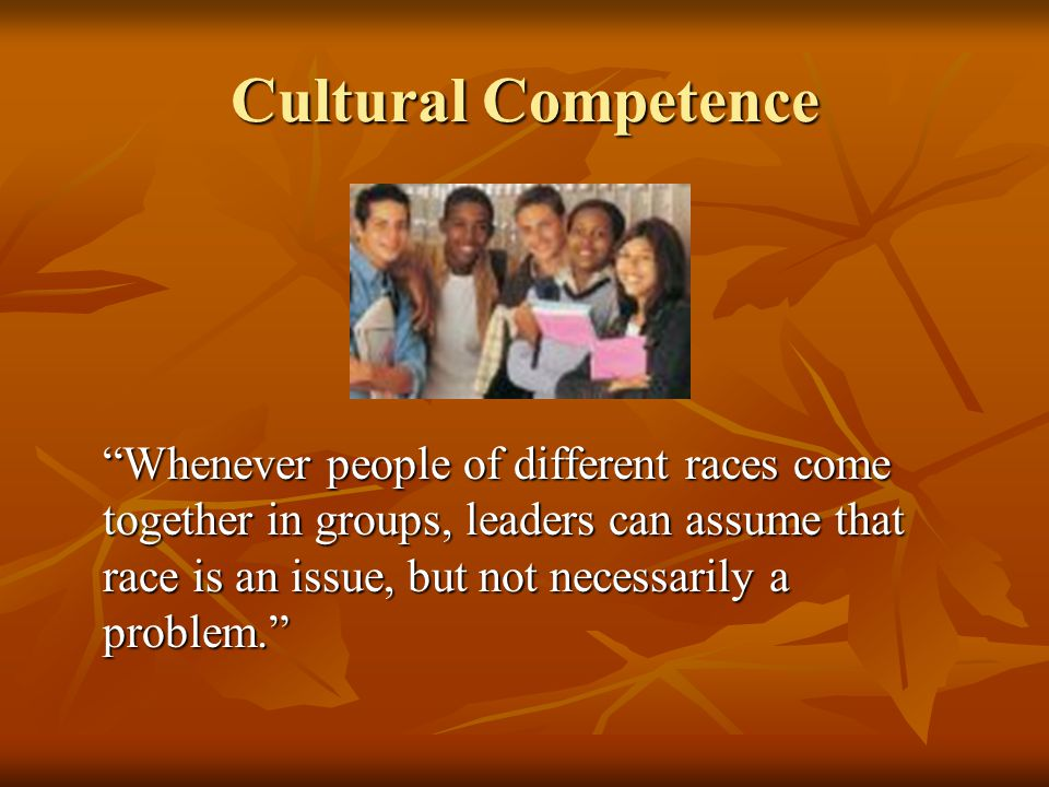 "Cultural Competence ""Whenever people of different races come together in groups, leaders can assume that race is an issue, but not necessarily a probl"