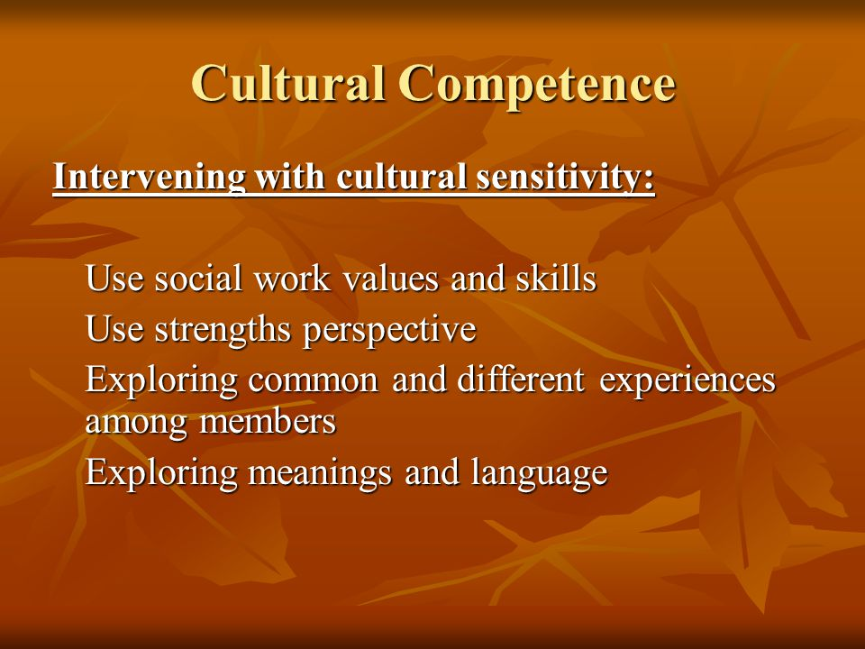 Cultural Competence Intervening with cultural sensitivity: Use social work values and skills Use strengths perspective Exploring common and different