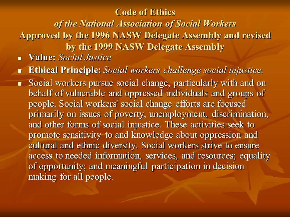 Code of Ethics of the National Association of Social Workers Approved by the 1996 NASW Delegate Assembly and revised by the 1999 NASW Delegate Assembl