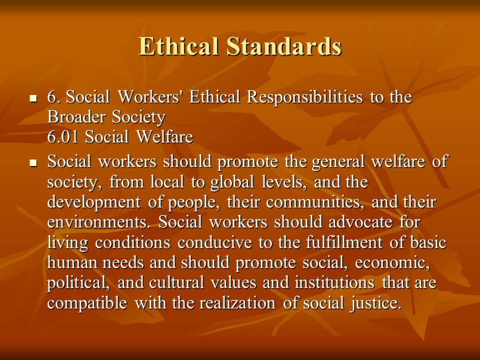 Ethical Standards 6. Social Workers' Ethical Responsibilities to the Broader Society 6.01 Social Welfare 6. Social Workers' Ethical Responsibilities t