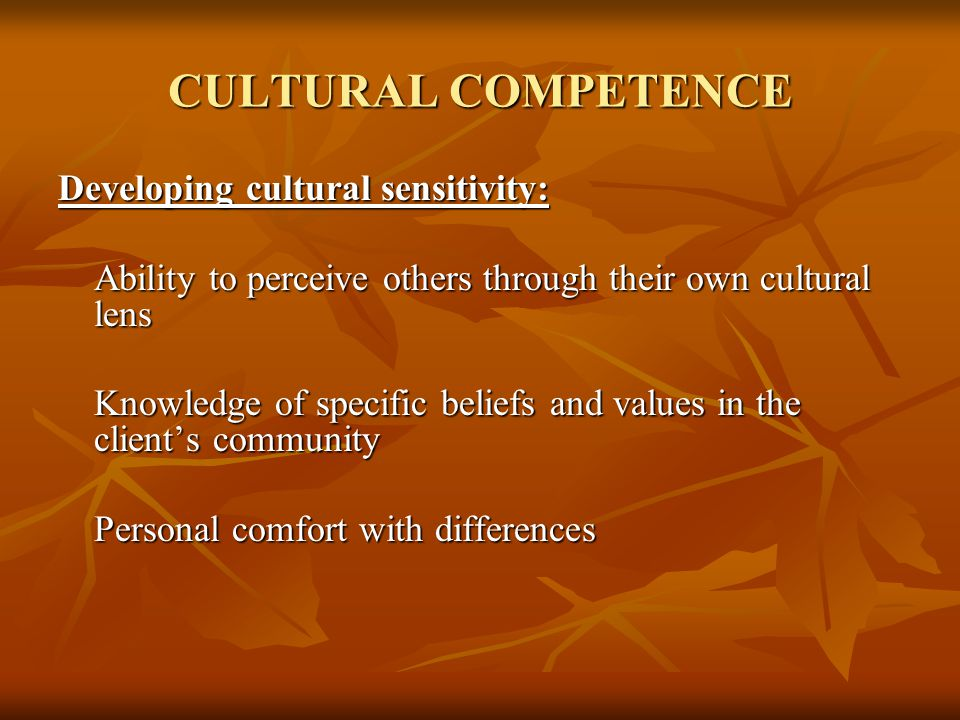 CULTURAL COMPETENCE Developing cultural sensitivity: Ability to perceive others through their own cultural lens Knowledge of specific beliefs and valu