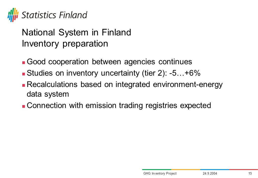 GHG Inventory Project National System in Finland Inventory preparation Good cooperation between agencies continues Studies on inventory uncertainty (tier 2): -5…+6% Recalculations based on integrated environment-energy data system Connection with emission trading registries expected