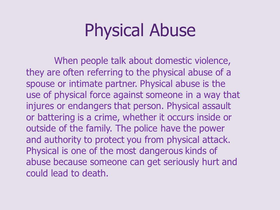 Physical Abuse When people talk about domestic violence, they are often referring to the physical abuse of a spouse or intimate partner.