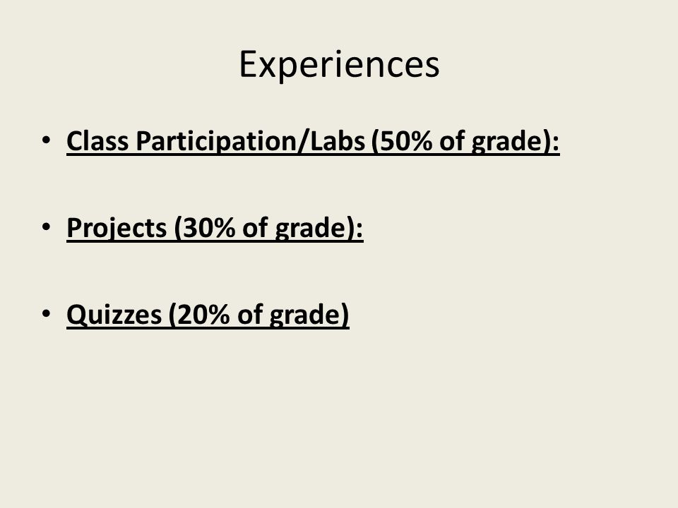 Experiences Class Participation/Labs (50% of grade): Projects (30% of grade): Quizzes (20% of grade)