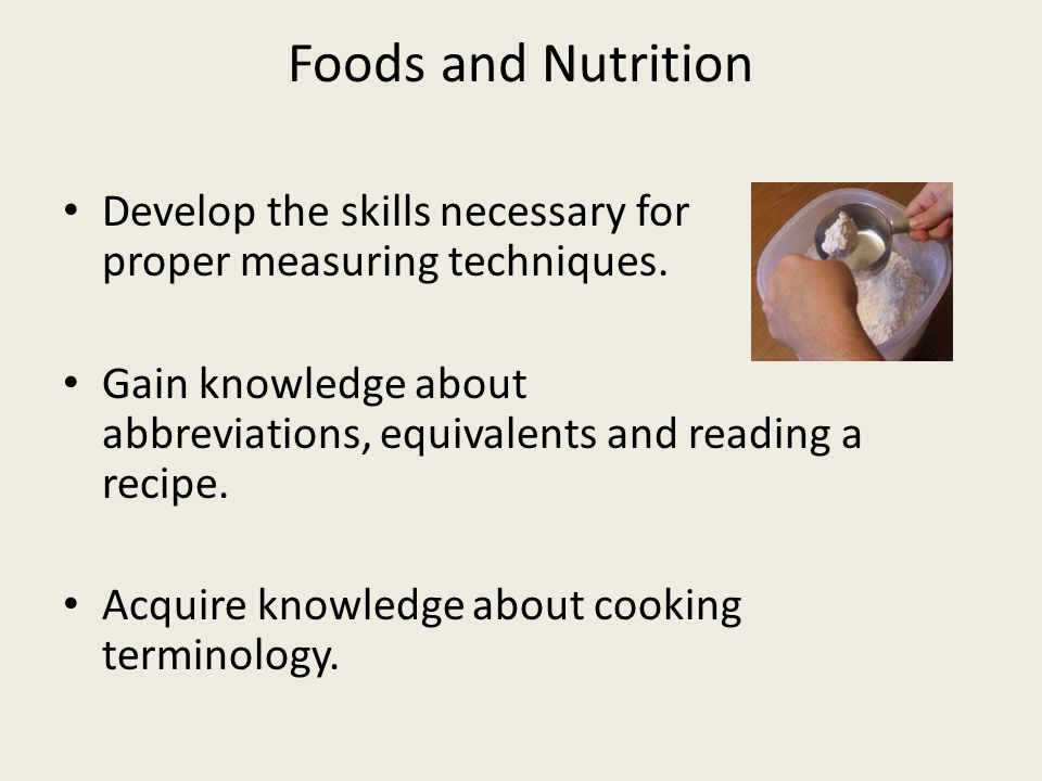 Foods and Nutrition Develop the skills necessary for proper measuring techniques.