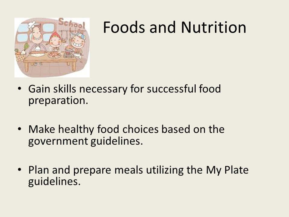 Foods and Nutrition Gain skills necessary for successful food preparation.