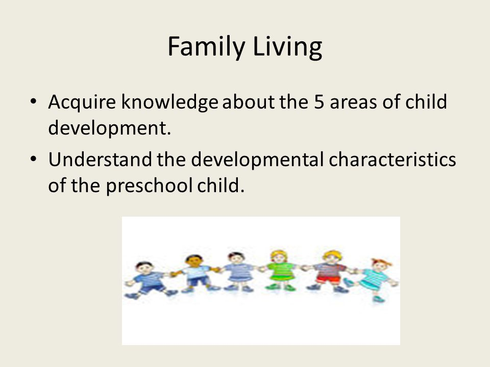 Family Living Acquire knowledge about the 5 areas of child development.