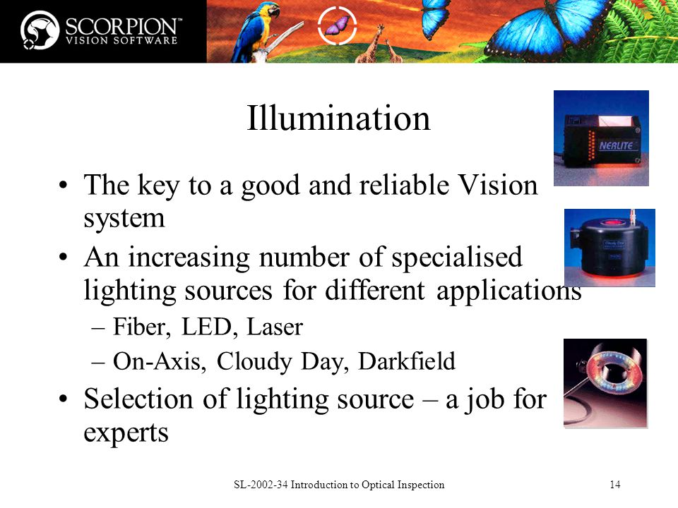 SL Introduction to Optical Inspection14 Illumination The key to a good and reliable Vision system An increasing number of specialised lighting sources for different applications –Fiber, LED, Laser –On-Axis, Cloudy Day, Darkfield Selection of lighting source – a job for experts