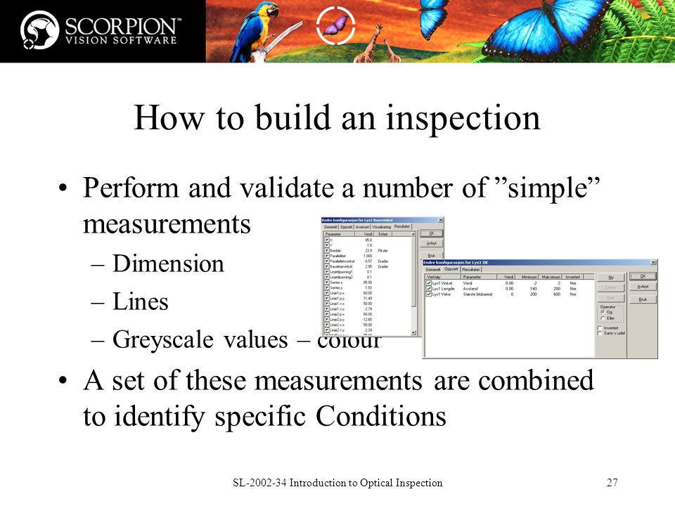 SL Introduction to Optical Inspection27 How to build an inspection Perform and validate a number of simple measurements –Dimension –Lines –Greyscale values – colour A set of these measurements are combined to identify specific Conditions