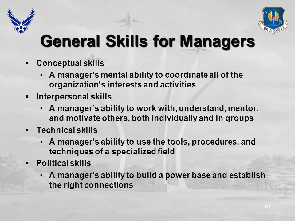 19 General Skills for Managers  Conceptual skills A manager's mental ability to coordinate all of the organization's interests and activities  Interpersonal skills A manager's ability to work with, understand, mentor, and motivate others, both individually and in groups  Technical skills A manager's ability to use the tools, procedures, and techniques of a specialized field  Political skills A manager's ability to build a power base and establish the right connections
