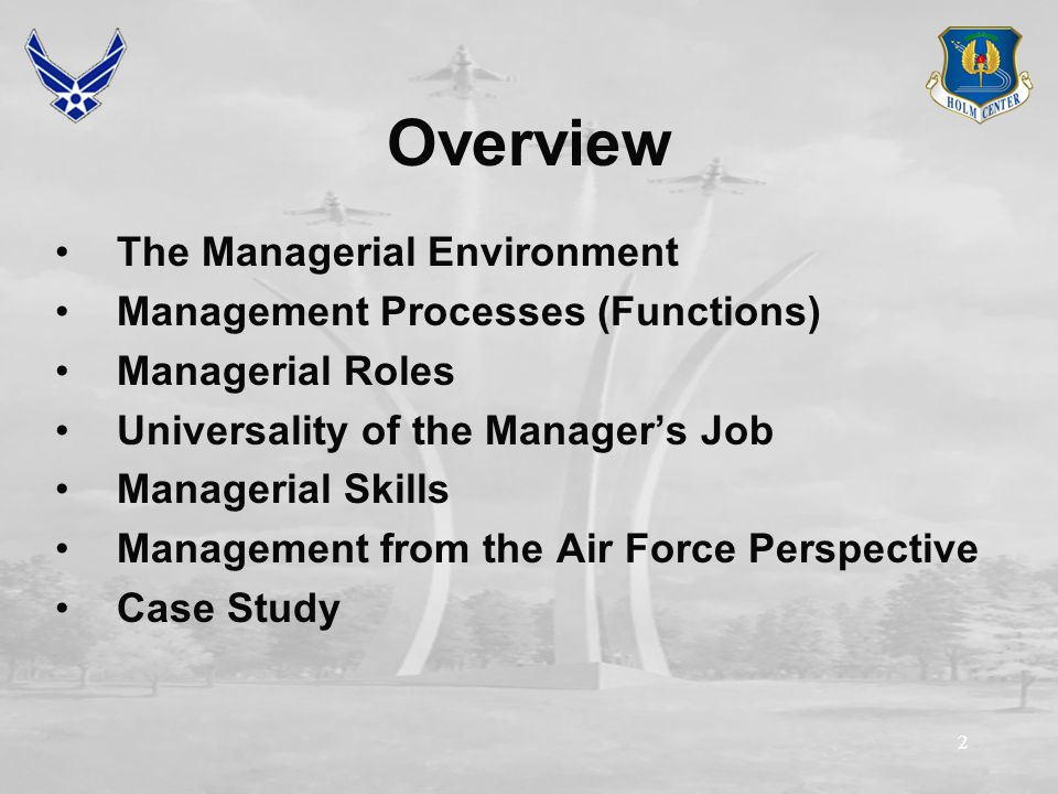 22 Overview The Managerial Environment Management Processes (Functions) Managerial Roles Universality of the Manager's Job Managerial Skills Management from the Air Force Perspective Case Study