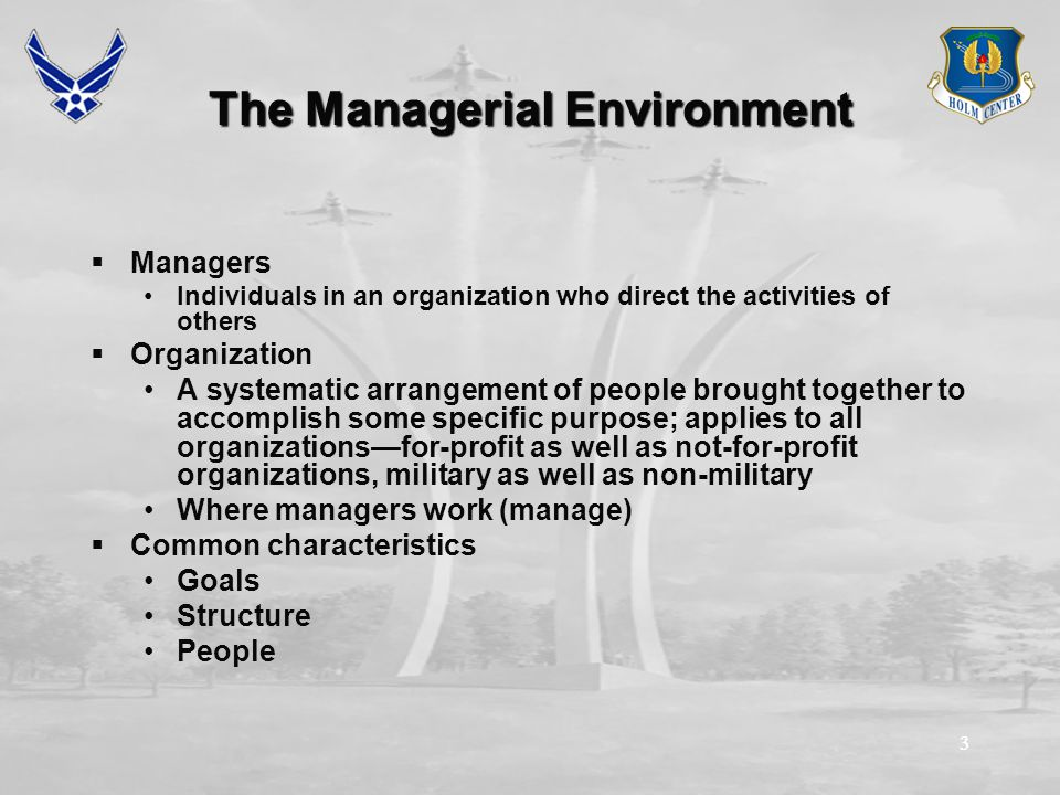 33 The Managerial Environment  Managers Individuals in an organization who direct the activities of others  Organization A systematic arrangement of people brought together to accomplish some specific purpose; applies to all organizations—for-profit as well as not-for-profit organizations, military as well as non-military Where managers work (manage)  Common characteristics Goals Structure People