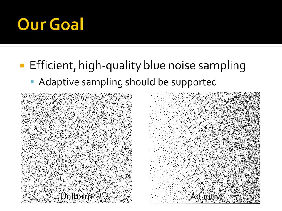  Efficient, high-quality blue noise sampling  Adaptive sampling should be supported UniformAdaptive