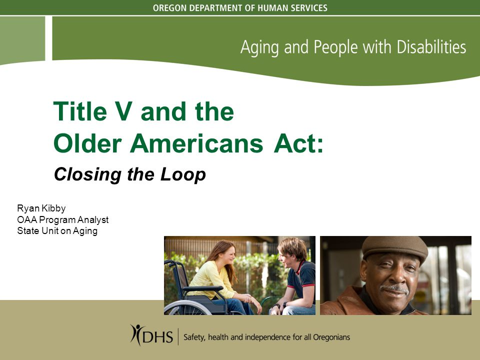 Title V and the Older Americans Act: Closing the Loop Ryan Kibby OAA Program Analyst State Unit on Aging