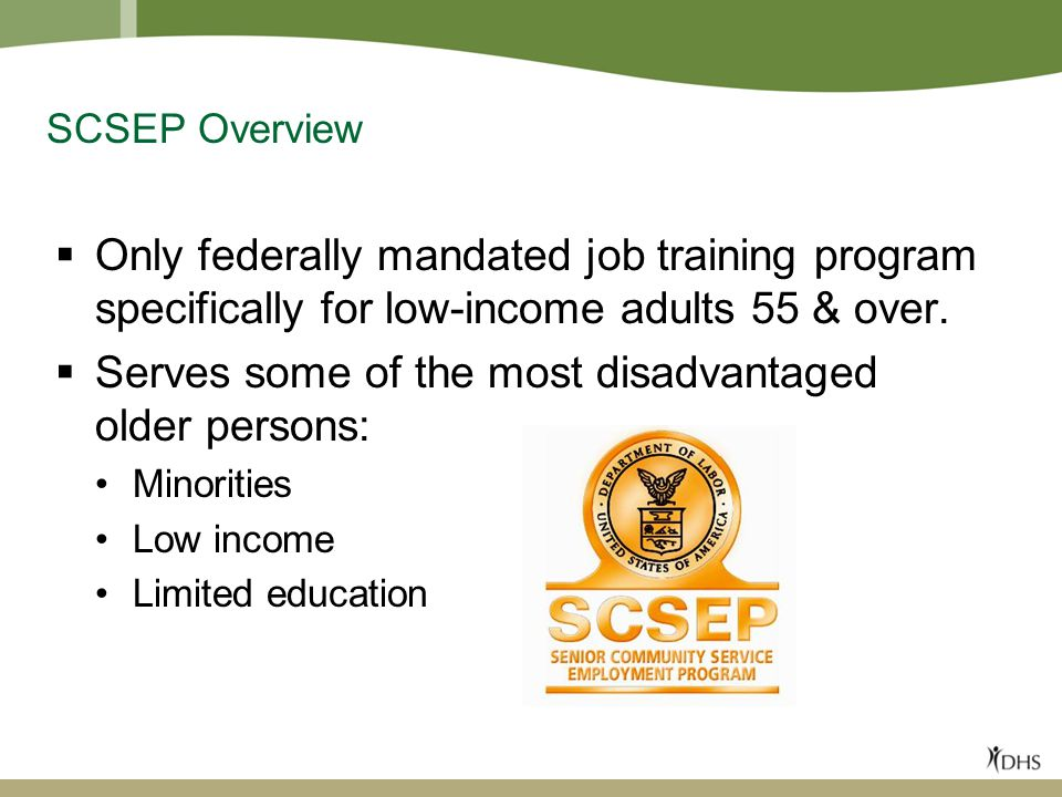 SCSEP Overview  Only federally mandated job training program specifically for low-income adults 55 & over.