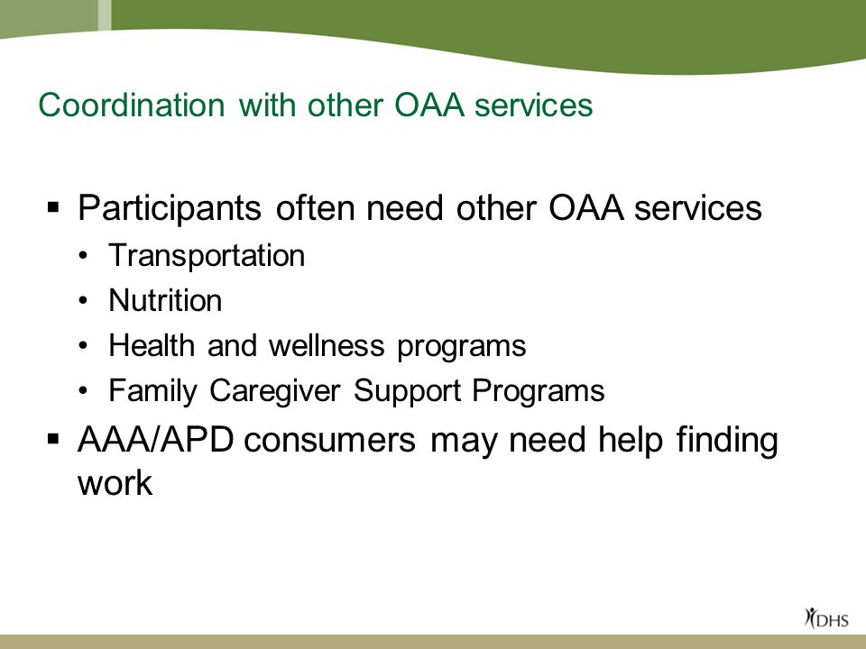 Coordination with other OAA services  Participants often need other OAA services Transportation Nutrition Health and wellness programs Family Caregiver Support Programs  AAA/APD consumers may need help finding work