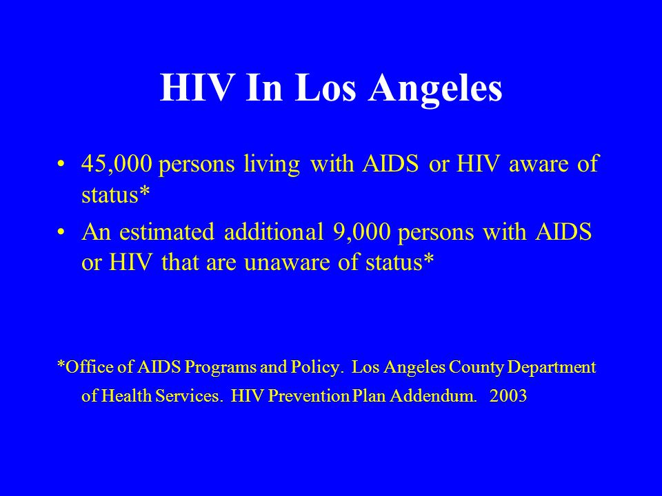 HIV In Los Angeles 45,000 persons living with AIDS or HIV aware of status* An estimated additional 9,000 persons with AIDS or HIV that are unaware of status* *Office of AIDS Programs and Policy.