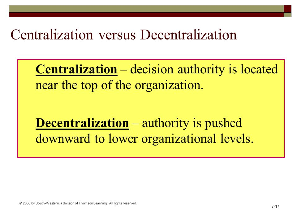 © 2006 by South-Western, a division of Thomson Learning. All rights reserved. 7-17 Centralization versus Decentralization Centralization – decision au