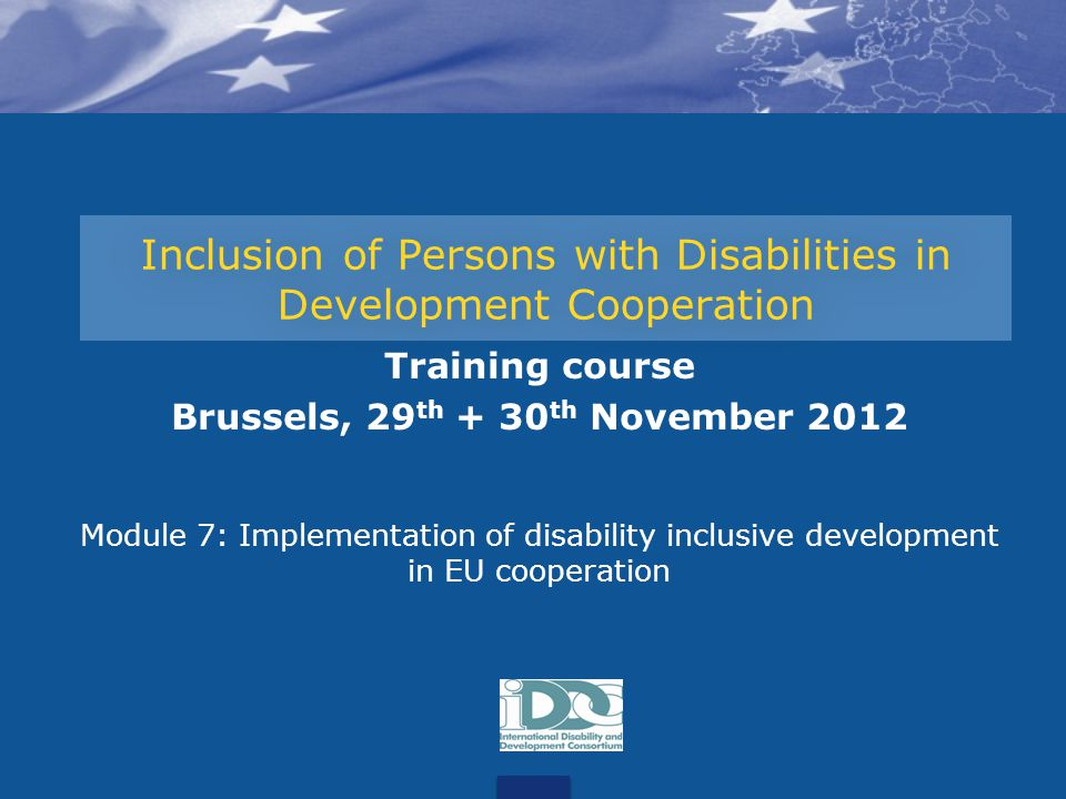 Inclusion of Persons with Disabilities in Development Cooperation Training course Brussels, 29 th + 30 th November 2012 Module 7: Implementation of disability inclusive development in EU cooperation